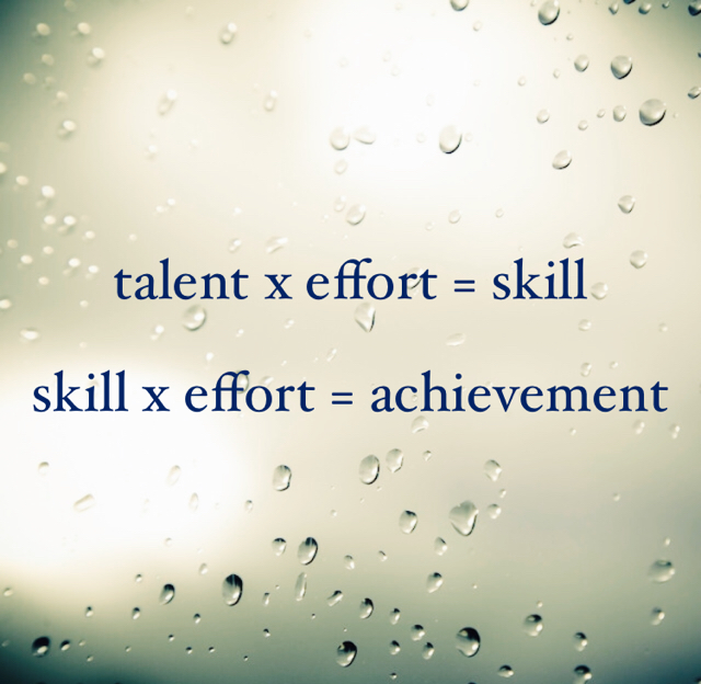 talent x effort = skill skill x effort = achievement