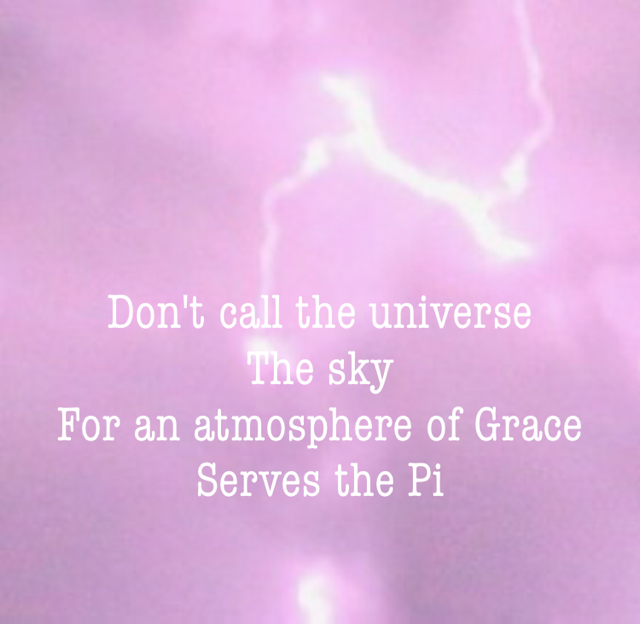 Don't call the universe  The sky For an atmosphere of Grace  Serves the Pi