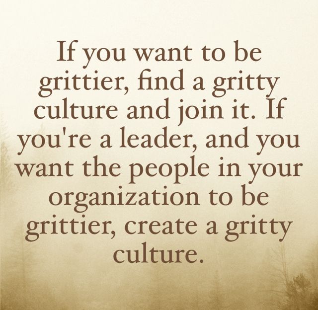If you want to be grittier, find a gritty culture and join it. If you're a leader, and you want the people in your organization to be grittier, create a gritty culture.