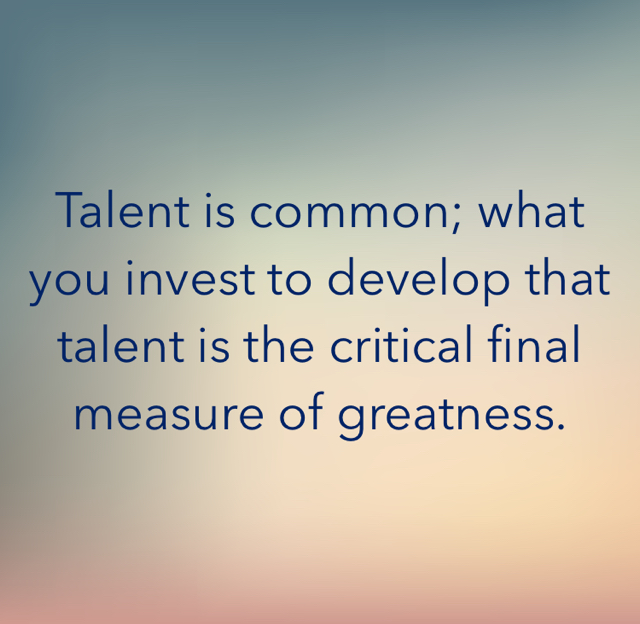 Talent is common; what you invest to develop that talent is the critical final measure of greatness.