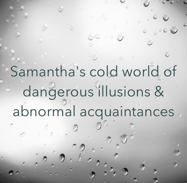 Samantha's cold world of dangerous illusions & abnormal acquaintances