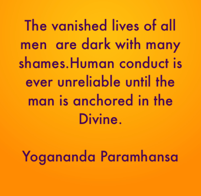 The vanished lives of all men  are dark with many shames.Human conduct is ever unreliable until the man is anchored in the Divine. Yogananda Paramhansa