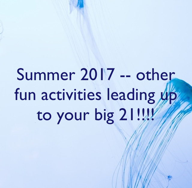 Summer 2017 -- other fun activities leading up to your big 21!!!!