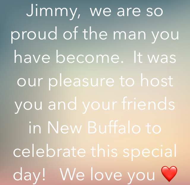 Jimmy,  we are so proud of the man you have become.  It was our pleasure to host you and your friends in New Buffalo to celebrate this special day!   We love you ❤️