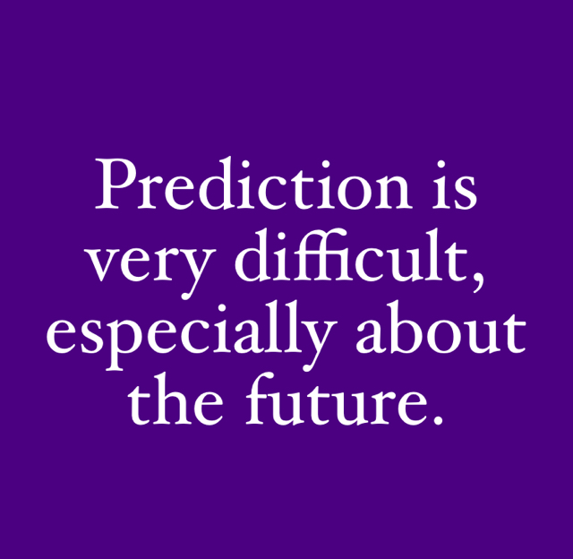 Prediction is very difficult, especially about the future.