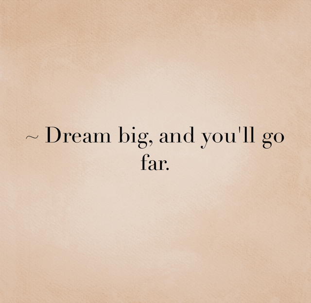 ~ Dream big, and you'll go far.