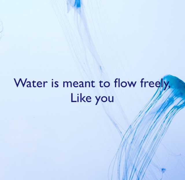 Water is meant to flow freely, Like you