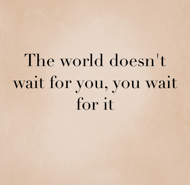 The world doesn't wait for you, you wait for it