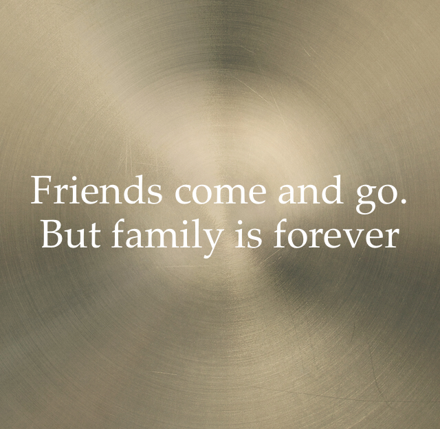 Friends come and go. But family is forever