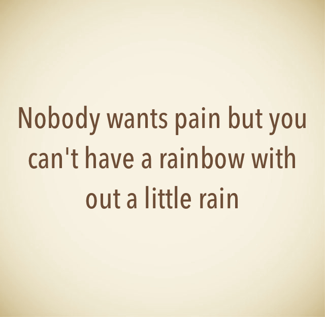 Nobody wants pain but you can't have a rainbow with out a little rain