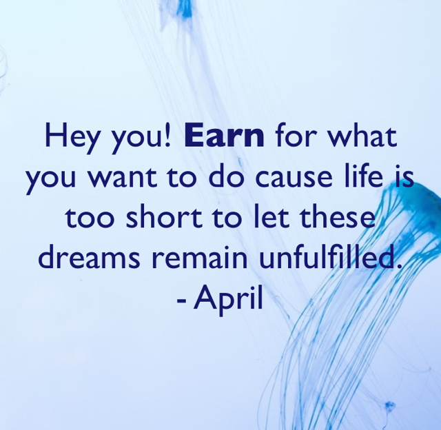 Hey you! Earn for what you want to do cause life is too short to let these dreams remain unfulfilled. - April