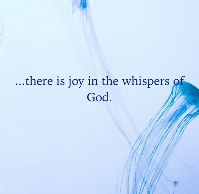 ...there is joy in the whispers of God.