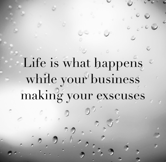 Life is what happens while your business making your exscuses