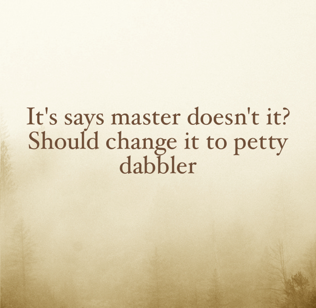 It's says master doesn't it? Should change it to petty dabbler