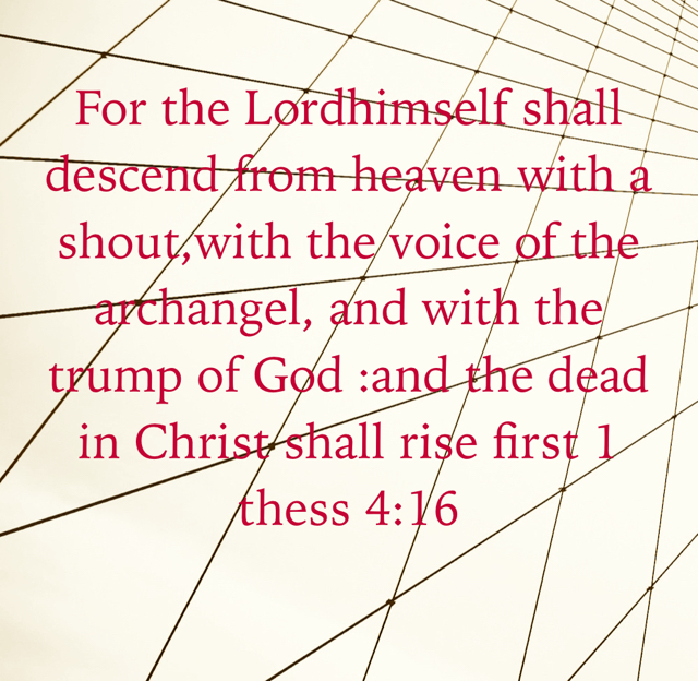 For the Lordhimself shall descend from heaven with a shout,with the voice of the archangel, and with the trump of God :and the dead in Christ shall rise first 1 thess 4:16