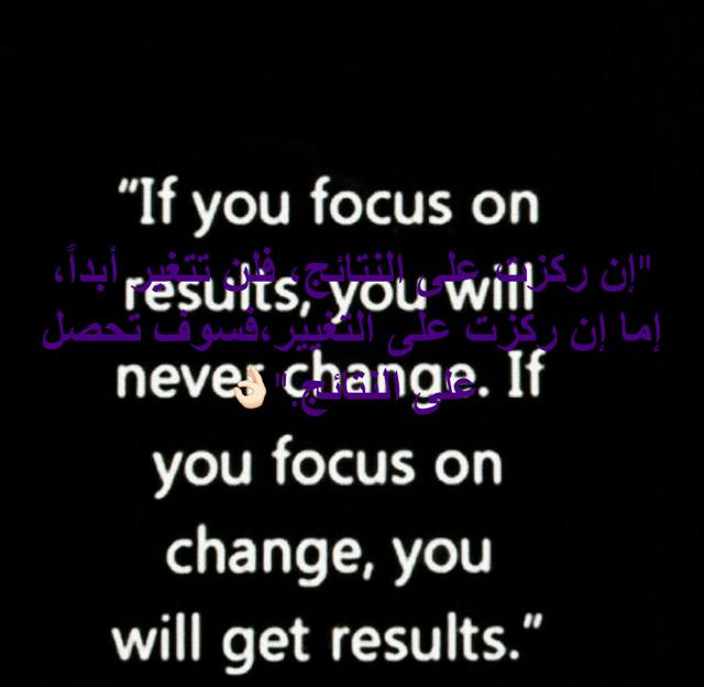"""""""إن ركزت على النتائج، فلن تتغير أبداً، إما إن ركزت على التغيير،فسوف تحصل على النتائج.""""👌🏻"""