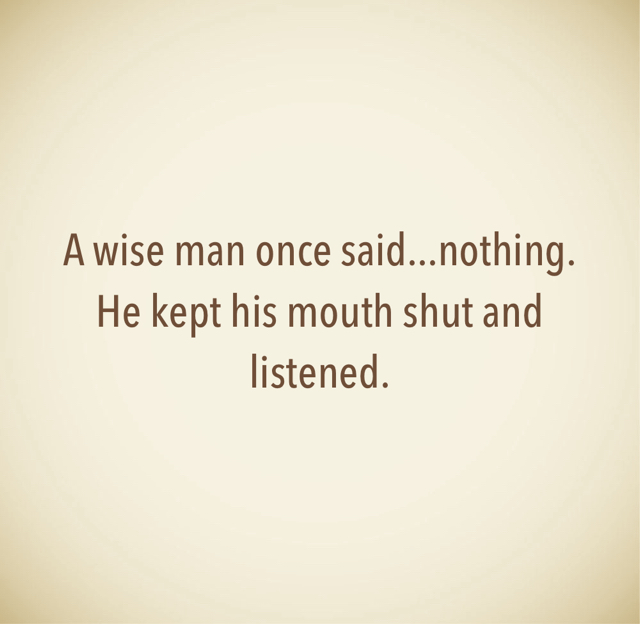 A wise man once said...nothing. He kept his mouth shut and listened.