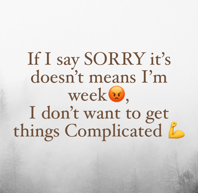 If I say SORRY it's doesn't means I'm week😡, I don't want to get things Complicated 💪