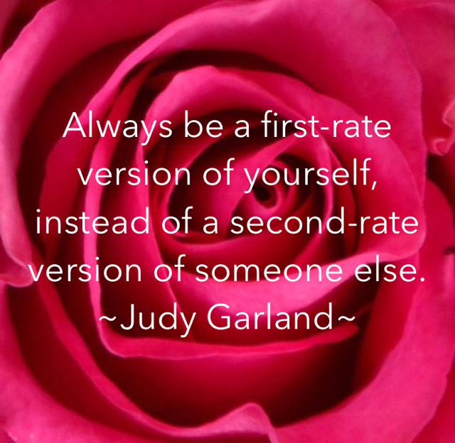 Always be a first-rate version of yourself, instead of a second-rate version of someone else. ~Judy Garland~