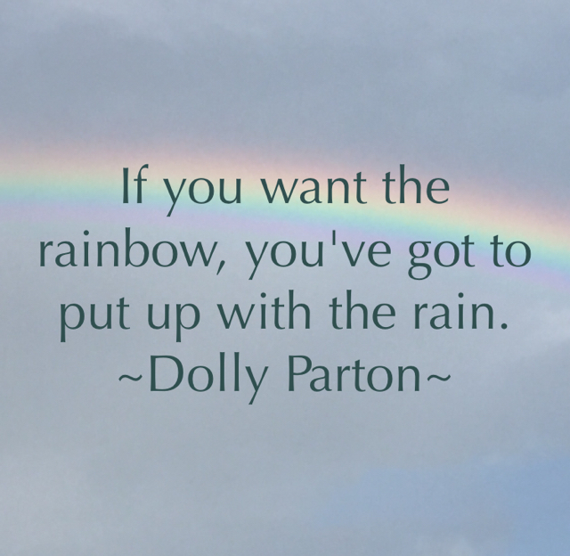 If you want the rainbow, you've got to put up with the rain. ~Dolly Parton~
