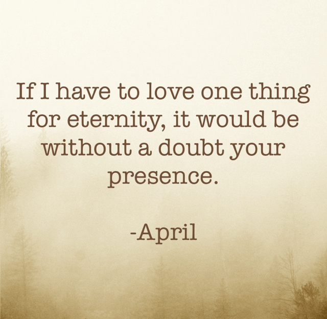 If I have to love one thing for eternity, it would be without a doubt your presence. -April