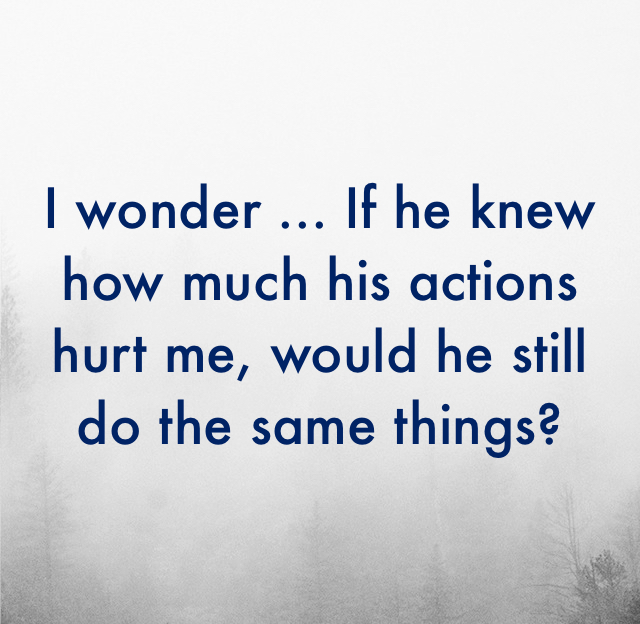 I wonder ... If he knew how much his actions hurt me, would he still do the same things?