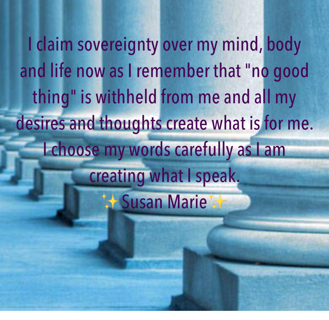 "I claim sovereignty over my mind, body and life now as I remember that ""no good thing"" is withheld from me and all my desires and thoughts create what is for me.  I choose my words carefully as I am creating what I speak.  ✨Susan Marie✨"
