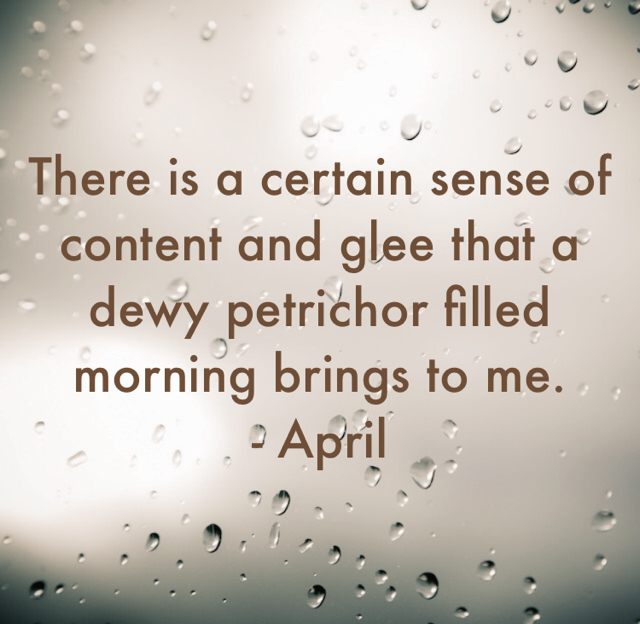 There is a certain sense of content and glee that a dewy petrichor filled morning brings to me. - April