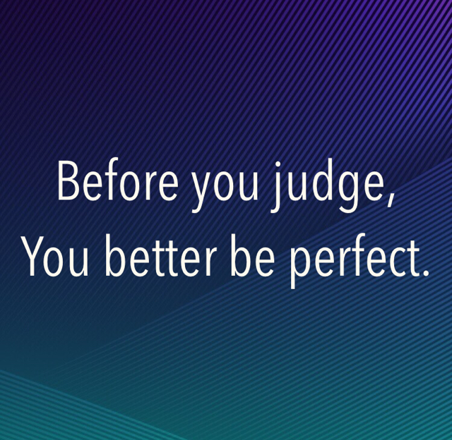 Before you judge, You better be perfect.