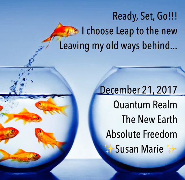 Ready, Set, Go!!!  I choose Leap to the new Leaving my old ways behind... December 21, 2017 Quantum Realm  The New Earth  Absolute Freedom ✨Susan Marie ✨