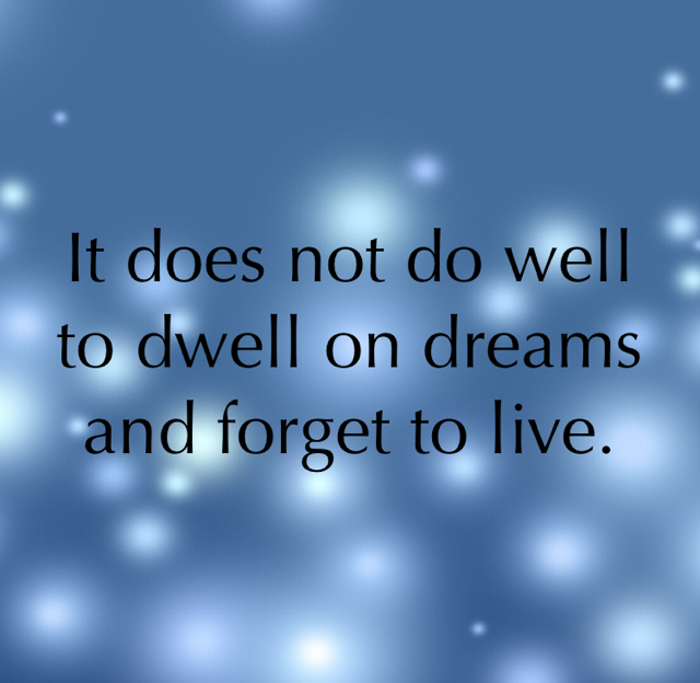 It does not do well to dwell on dreams and forget to live.