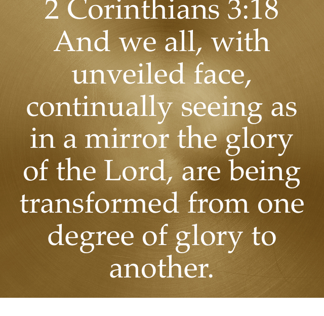2 Corinthians 3:18 And we all, with unveiled face, continually seeing as in a mirror the glory of the Lord, are being transformed from one degree of glory to another.