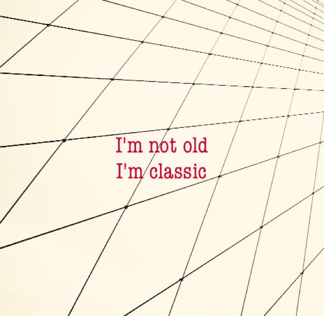 I'm not old I'm classic