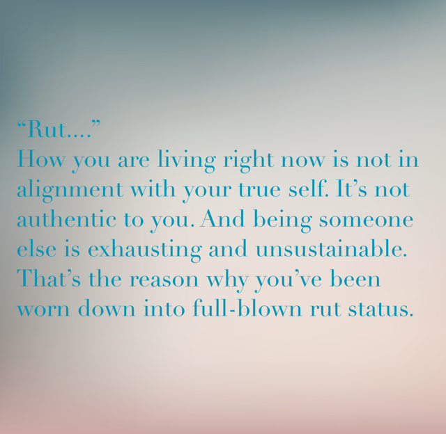 """Rut....""                                          How you are living right now is not in alignment with your true self. It's not authentic to you. And being someone else is exhausting and unsustainable. That's the reason why you've been worn down into full-blown rut status."