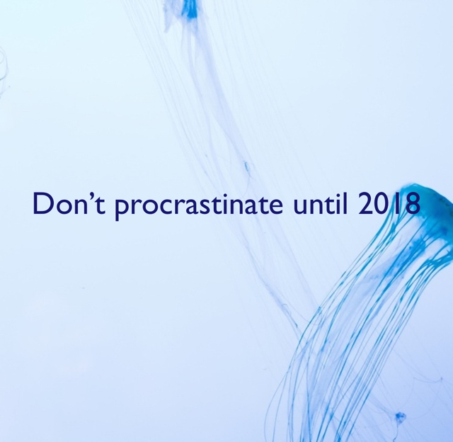 Don't procrastinate until 2018