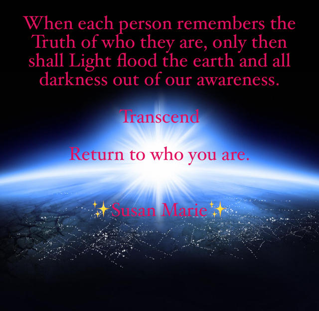 When each person remembers the Truth of who they are, only then shall Light flood the earth and all darkness out of our awareness.  Transcend Return to who you are. ✨Susan Marie✨