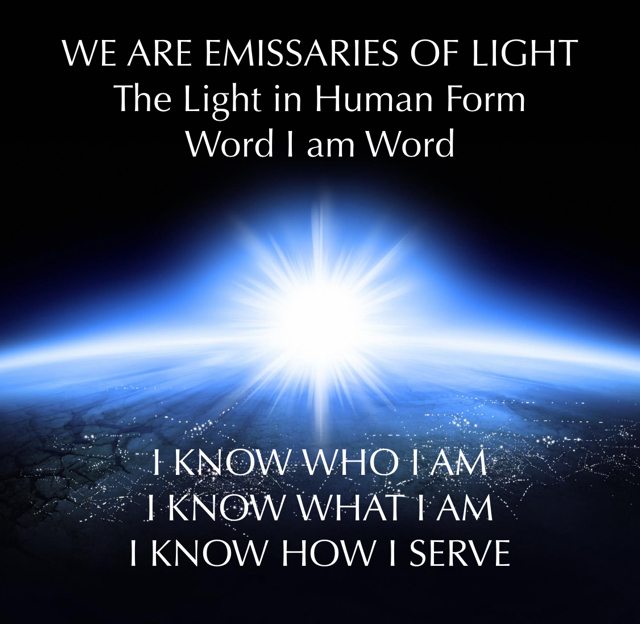 WE ARE EMISSARIES OF LIGHT The Light in Human Form Word I am Word I KNOW WHO I AM I KNOW WHAT I AM I KNOW HOW I SERVE