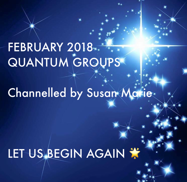 FEBRUARY 2018 QUANTUM GROUPS Channelled by Susan Marie  LET US BEGIN AGAIN 🌟