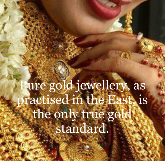 Pure gold jewellery, as practised in the East, is the only true gold standard.