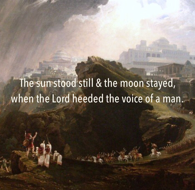 The sun stood still & the moon stayed, when the Lord heeded the voice of a man.