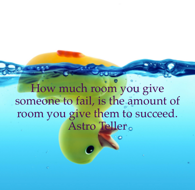 How much room you give someone to fail, is the amount of room you give them to succeed. Astro Teller