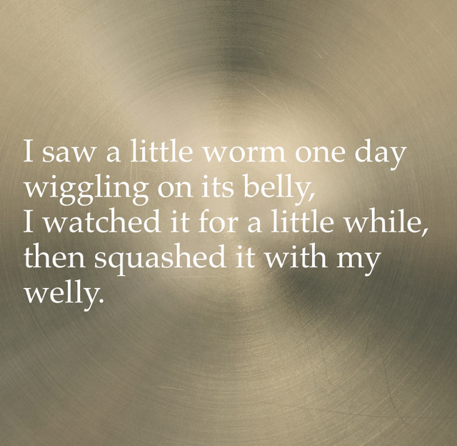 I saw a little worm one day wiggling on its belly, I watched it for a little while, then squashed it with my welly.