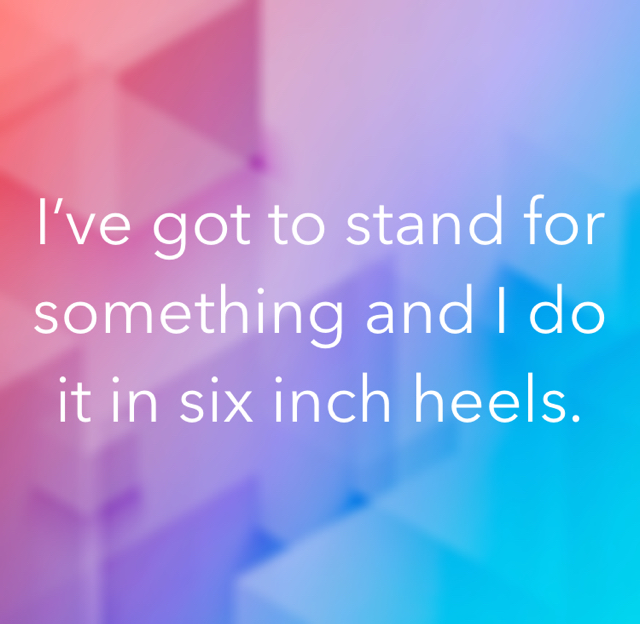 I've got to stand for something and I do it in six inch heels.