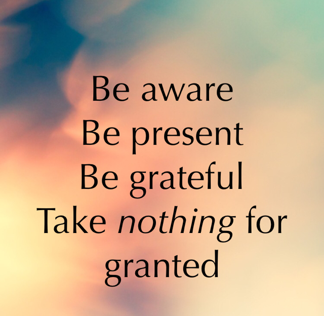 Be aware Be present Be grateful Take nothing for granted
