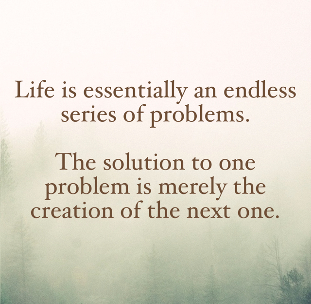 Life is essentially an endless series of problems. The solution to one problem is merely the creation of the next one.