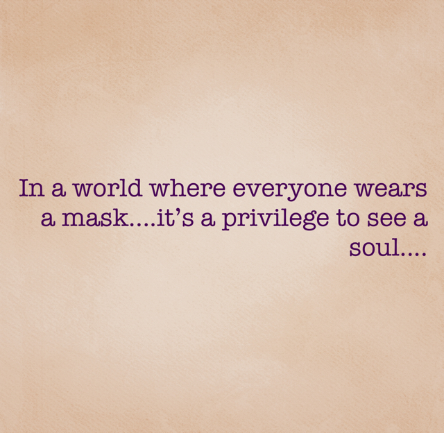 In a world where everyone wears a mask....it's a privilege to see a soul....