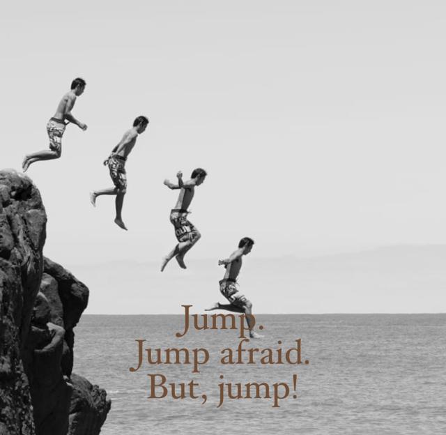 Jump.  Jump afraid. But, jump!