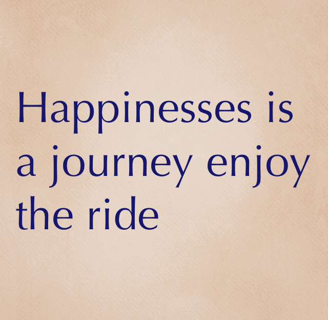 Happinesses is a journey enjoy the ride