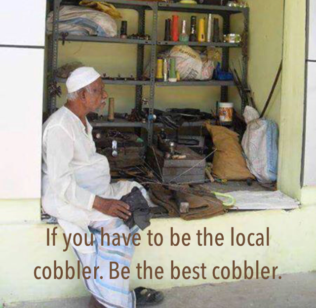 If you have to be the local cobbler. Be the best cobbler.