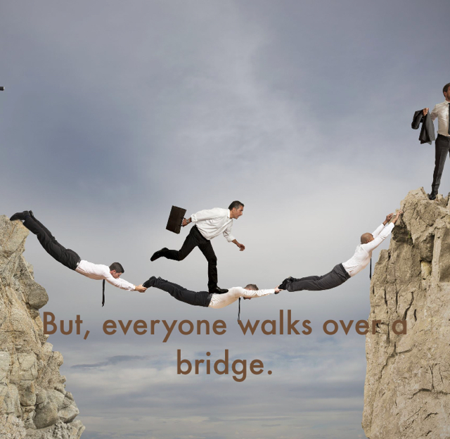 But, everyone walks over a bridge.